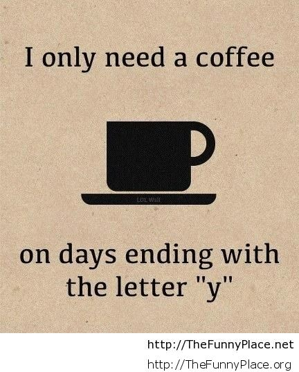 I need coffee everyday