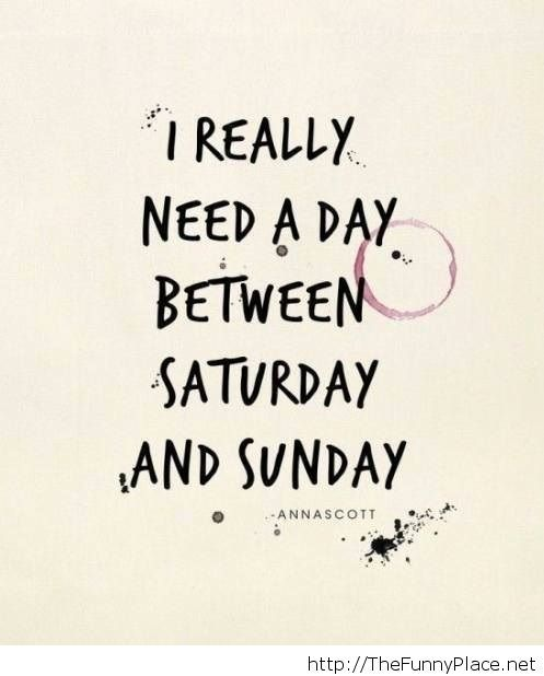 I really need a day between saturday and sunday quote
