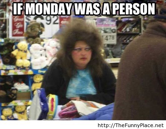 If monday was a person, well this is it!