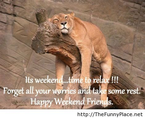 Its weekend, time to relax! Happy weekend friends!