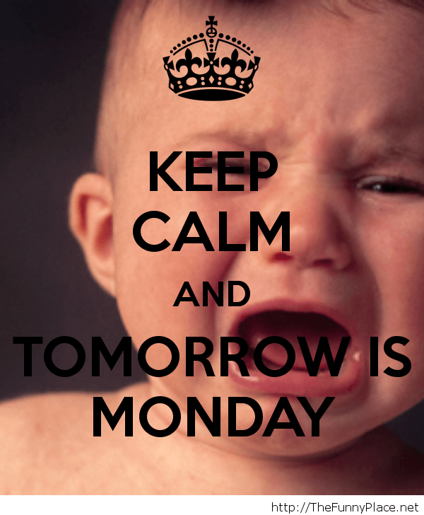 Keep calm tomorrow is monday, how