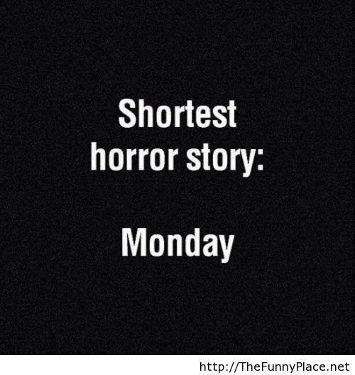 Shortest horror story, I hate monday!