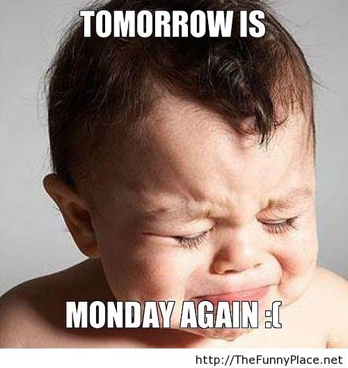 Tomorrow is monday again, Oh no