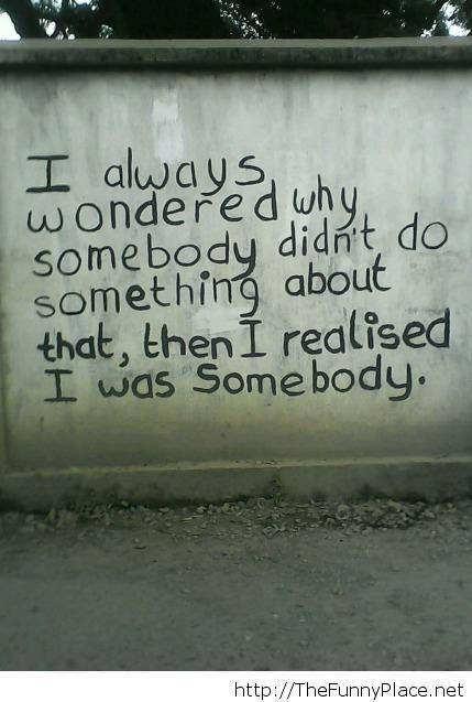 I was somebody