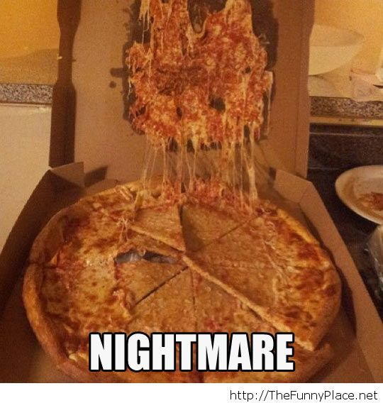 This is a nightmare, the pizza worst nightmare