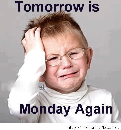 Tomorrow is monday oh no