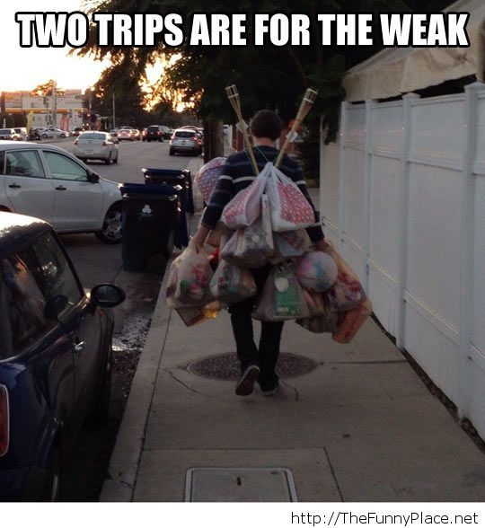 Real men will do it in one trip