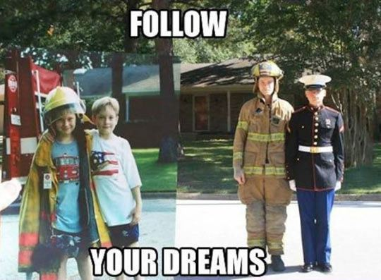 Just follow your childhood dreams